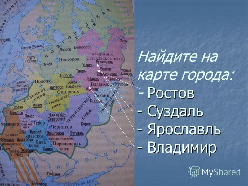Ростов - Суздаль - Ярославль - Владимир Найдите на карте города: - Ростов - Суздаль - Ярославль - Владимир
