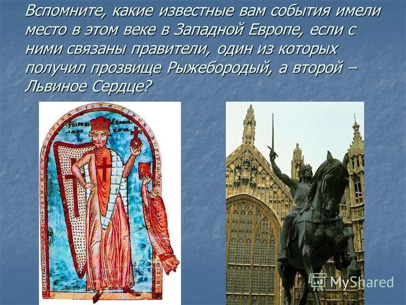 Вспомните, какие известные вам события имели место в этом веке в Западной Европе, если с ними связаны правители, один из которых получил прозвище Рыжебородый, а второй – Львиное Сердце?