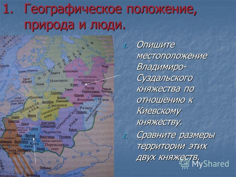 1. Географическое положение, природа и люди. 1. Опишите местоположение Владимиро- Суздальского княжества по отношению к Киевскому княжеству. 2. Сравните размеры территории этих двух княжеств.