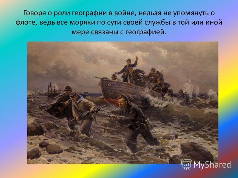 Говоря о роли географии в войне, нельзя не упомянуть о флоте, ведь все моряки по сути своей службы в той или иной мере связаны с географией.