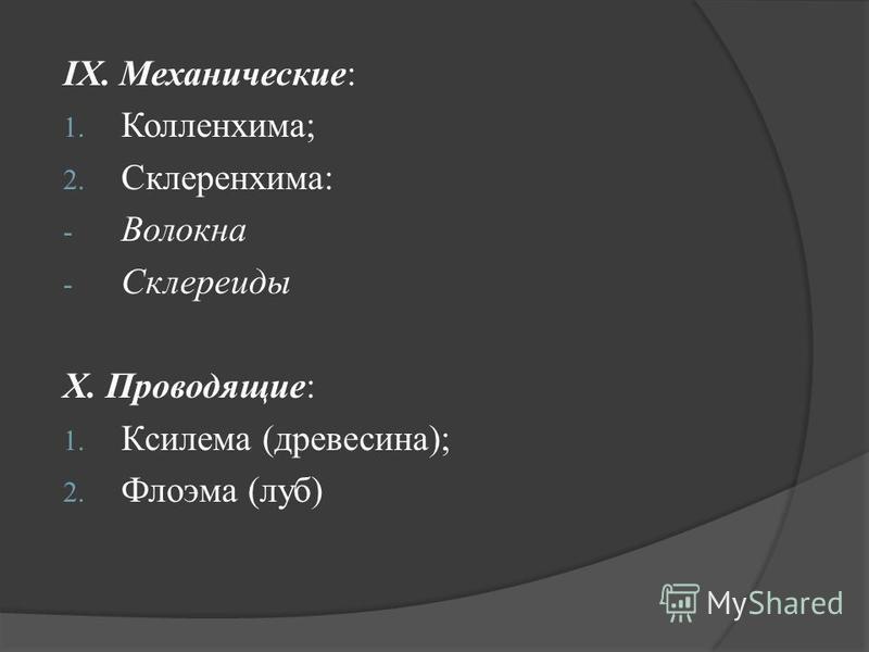 IX. Механические: 1. Колленхима; 2. Склеренхима: - Волокна - Склереиды X. Проводящие: 1. Ксилема (древесина); 2. Флоэма (луб)