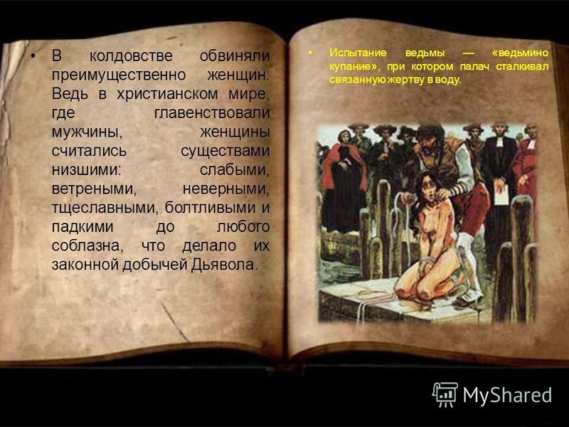 В колдовстве обвиняли преимущественно женщин. Ведь в христианском мире, где главенствовали мужчины, женщины считались существами низшими: слабыми, ветреными, неверными, тщеславными, болтливыми и падкими до любого соблазна, что делало их законной добы