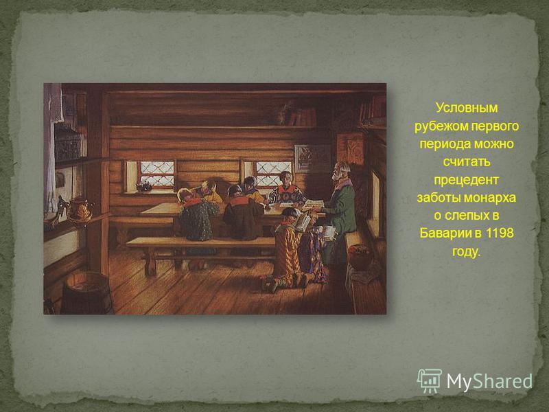 Условным рубежом первого периода можно считать прецедент заботы монарха о слепых в Баварии в 1198 году.