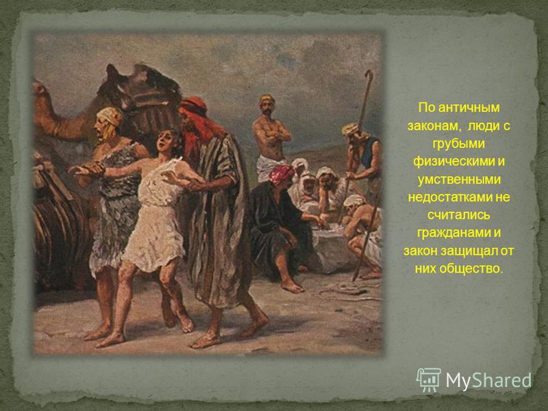 По античным законам, люди с грубыми физическими и умственными недостатками не считались гражданами и закон защищал от них общество.