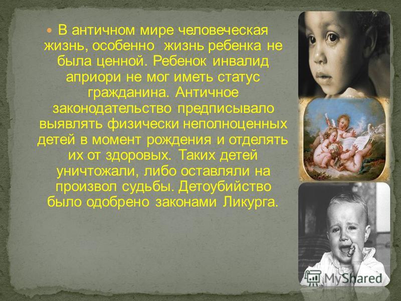 В античном мире человеческая жизнь, особенно жизнь ребенка не была ценной. Ребенок инвалид априори не мог иметь статус гражданина. Античное законодательство предписывало выявлять физически неполноценных детей в момент рождения и отделять их от здоров