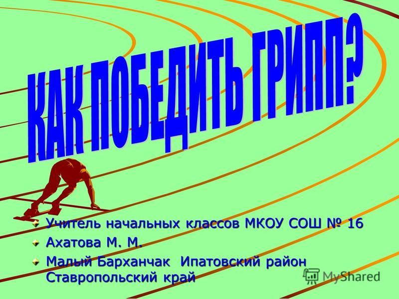Учитель начальных классов МКОУ СОШ 16 Ахатова М. М. Малый Барханчак Ипатовский район Ставропольский край
