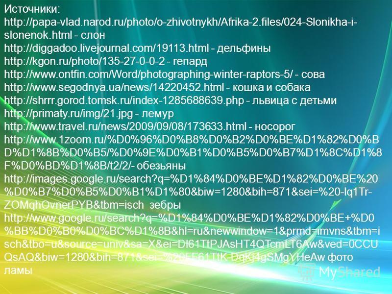 Источники: http://papa-vlad.narod.ru/photo/o-zhivotnykh/Afrika-2.files/024-Slonikha-i- slonenok.html - слон http://diggadoo.livejournal.com/19113.html - дельфины http://kgon.ru/photo/135-27-0-0-2 - гепард http://www.ontfin.com/Word/photographing-wint