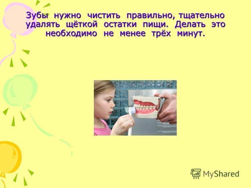 Зубы нужно чистить правильно, тщательно удалять щёткой остатки пищи. Делать это необходимо не менее трёх минут.