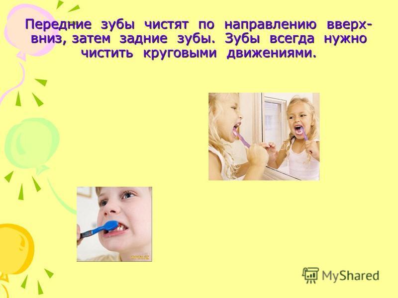 Передние зубы чистят по направлению вверх- вниз, затем задние зубы. Зубы всегда нужно чистить круговыми движениями.