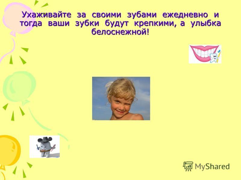 Ухаживайте за своими зубами ежедневно и тогда ваши зубки будут крепкими, а улыбка белоснежной!