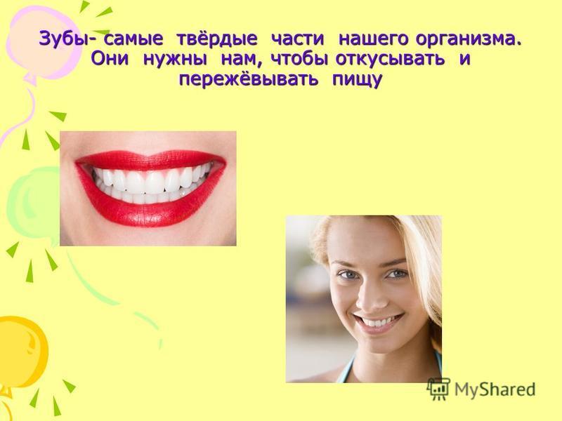 Зубы- самые твёрдые части нашего организма. Они нужны нам, чтобы откусывать и пережёвывать пищу