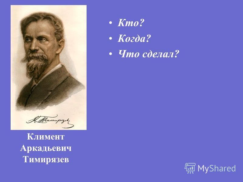 Климент Аркадьевич Тимирязев Кто? Когда? Что сделал?