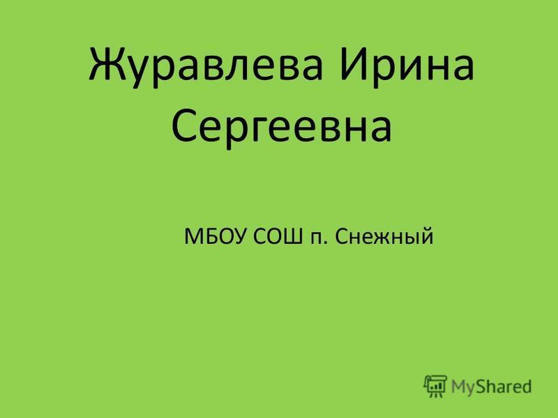 Журавлева Ирина Сергеевна МБОУ СОШ п. Снежный