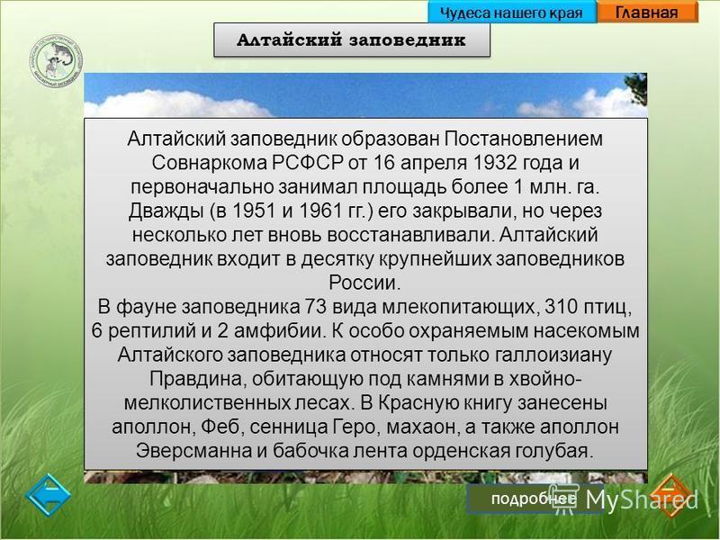 Главная подробнее Алтайский заповедник Чудеса нашего края Алтайский заповедник образован Постановлением Совнаркома РСФСР от 16 апреля 1932 года и первоначально занимал площадь более 1 млн. га. Дважды (в 1951 и 1961 гг.) его закрывали, но через нескол