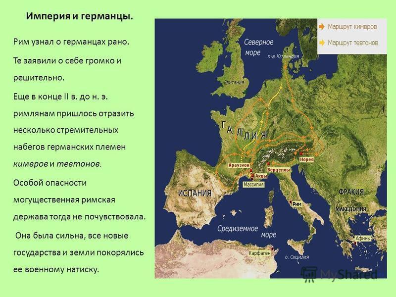 Империя и германцы. Рим узнал о германцах рано. Те заявили о себе громко и решительно. Еще в конце II в. до н. э. римлянам пришлось отразить несколько стремительных набегов германских племен кимвров и тевтонов. Особой опасности могущественная римская