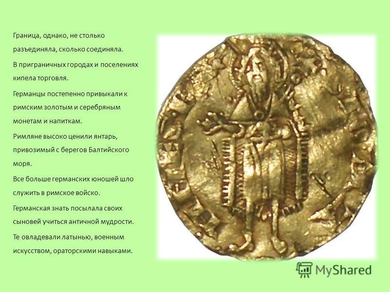 Граница, однако, не столько разъединяла, сколько соединяла. В приграничных городах и поселениях кипела торговля. Германцы постепенно привыкали к римским золотым и серебряным монетам и напиткам. Римляне высоко ценили янтарь, привозимый с берегов Балти