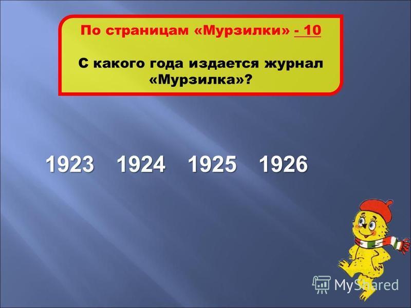1924 По страницам «Мурзилки» - 10 С какого года издается журнал «Мурзилка»? 1923192419251926