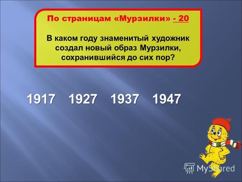 1937 По страницам «Мурзилки» - 20 В каком году знаменитый художник создал новый образ Мурзилки, сохранившийся до сих пор? 1917193719271947
