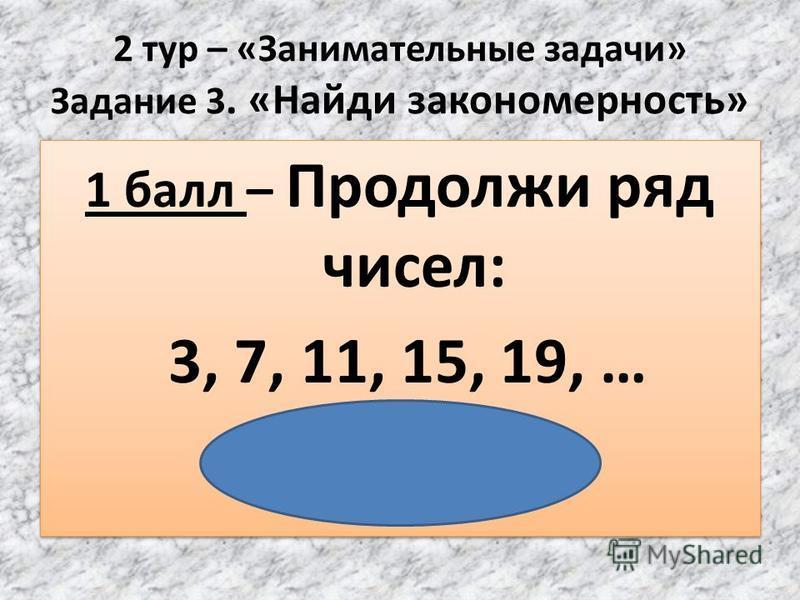2 тур – «Занимательные задачи» Задание 3. «Найди закономерность» 1 балл – Продолжи ряд чисел: 3, 7, 11, 15, 19, … ( 23, 27, …) 1 балл – Продолжи ряд чисел: 3, 7, 11, 15, 19, … ( 23, 27, …)