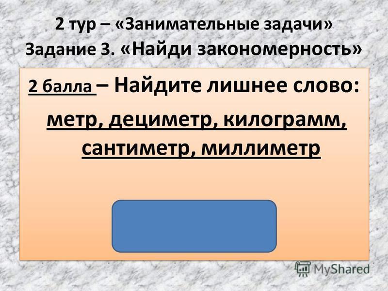 2 тур – «Занимательные задачи» Задание 3. «Найди закономерность» 2 балла – Найдите лишнее слово: метр, дециметр, килограмм, сантиметр, миллиметр (Килограмм) 2 балла – Найдите лишнее слово: метр, дециметр, килограмм, сантиметр, миллиметр (Килограмм)