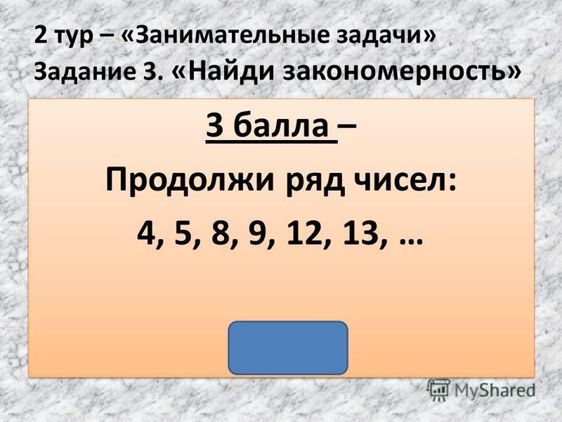 2 тур – «Занимательные задачи» Задание 3. «Найди закономерность» 3 балла – Продолжи ряд чисел: 4, 5, 8, 9, 12, 13, … (16) 3 балла – Продолжи ряд чисел: 4, 5, 8, 9, 12, 13, … (16)
