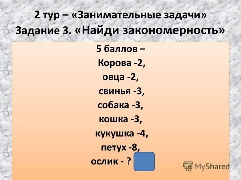 2 тур – «Занимательные задачи» Задание 3. «Найди закономерность» 5 баллов – Корова -2, овца -2, свинья -3, собака -3, кошка -3, кукушка -4, петух -8, ослик - ? (2) 5 баллов – Корова -2, овца -2, свинья -3, собака -3, кошка -3, кукушка -4, петух -8, о