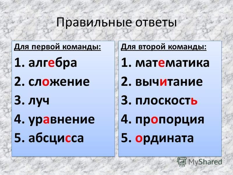 Правильные ответы Для первой команды: 1. алгебра 2. сложение 3. луч 4. уравнение 5. абсцисса Для первой команды: 1. алгебра 2. сложение 3. луч 4. уравнение 5. абсцисса Для второй команды: 1. математика 2. вычитание 3. плоскостььь 4. пропорция 5. орди