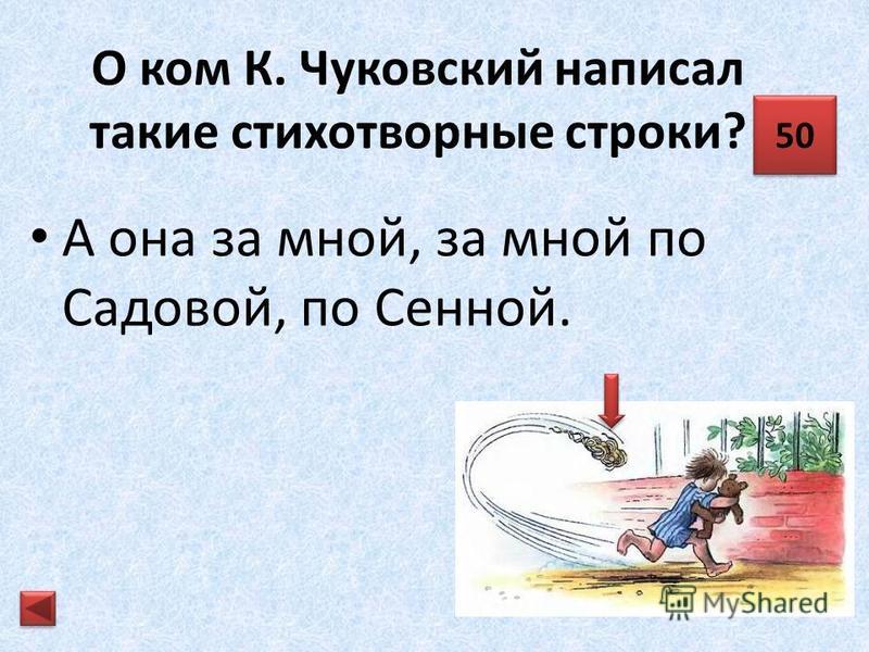 О ком К. Чуковский написал такие стихотворные строки? Та бежать и вприпрыжку под кровать! 40