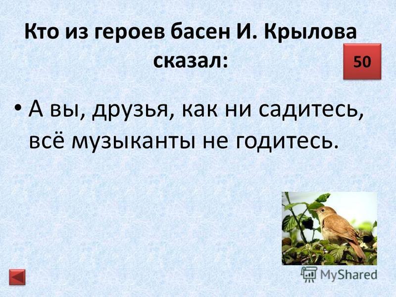 Кто из героев басен И. Крылова сказал: Ну, что ж! На взгляд-то он хорош, да зелен – ягодки нет зрелой: тотчас оскомину набьёшь. 40