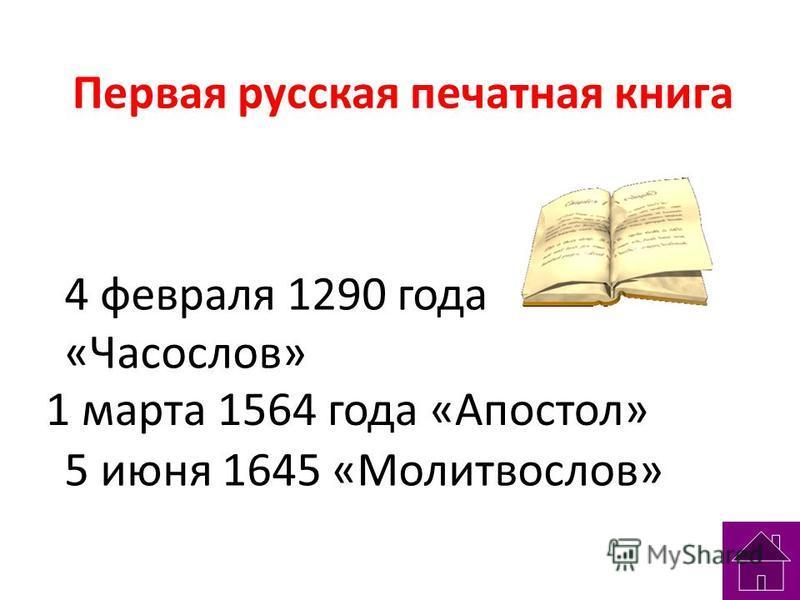 Первая русская печатная книга 4 февраля 1290 года «Часослов» 5 июня 1645 «Молитвослов» 1 марта 1564 года «Апостол»