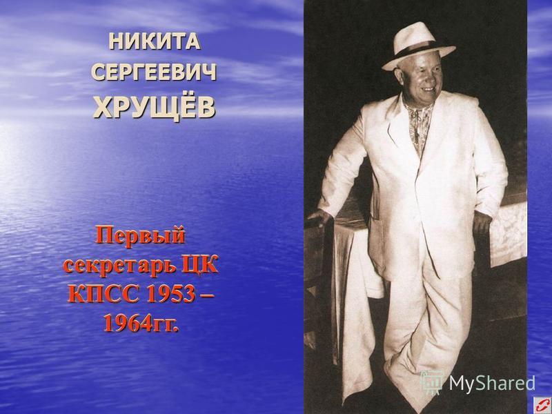 НИКИТА СЕРГЕЕВИЧ ХРУЩЁВ Первый секретарь ЦК КПСС 1953 – 1964 гг.