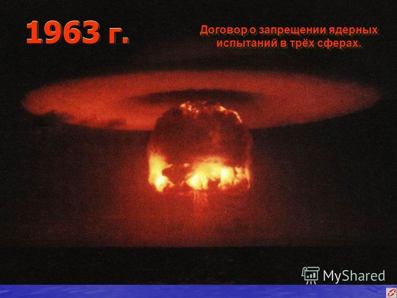 1963 г. Договор о запрещении ядерных испытаний в трёх сферах.
