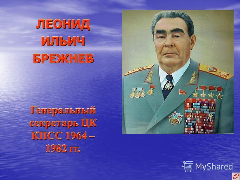 ЛЕОНИД ИЛЬИЧ БРЕЖНЕВ Генеральный секретарь ЦК КПСС 1964 – 1982 гг.