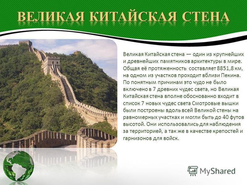 Великая Китайская стена один из крупнейших и древнейших памятников архитектуры в мире. Общая её протяженность составляет 8851,8 км, на одном из участков проходит вблизи Пекина. По понятным причинам это чудо не было включено в 7 древних чудес света, н