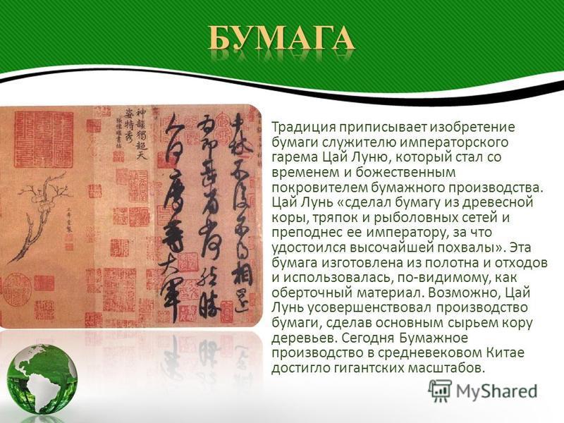 Традиция приписывает изобретение бумаги служителю императорского гарема Цай Луню, который стал со временем и божественным покровителем бумажного производства. Цай Лунь «сделал бумагу из древесной коры, тряпок и рыболовных сетей и преподнес ее императ