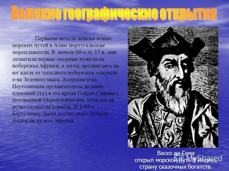 Первыми начали поиски новых морских путей в Азию португальские мореплаватели, В начале 60-х гг. 15 в. они захватили первые опорные пункты на побережье Африки, а затем, продвигаясь на юг вдоль ее западного побережья, открыли о-ва Зеленого мыса, Азорск