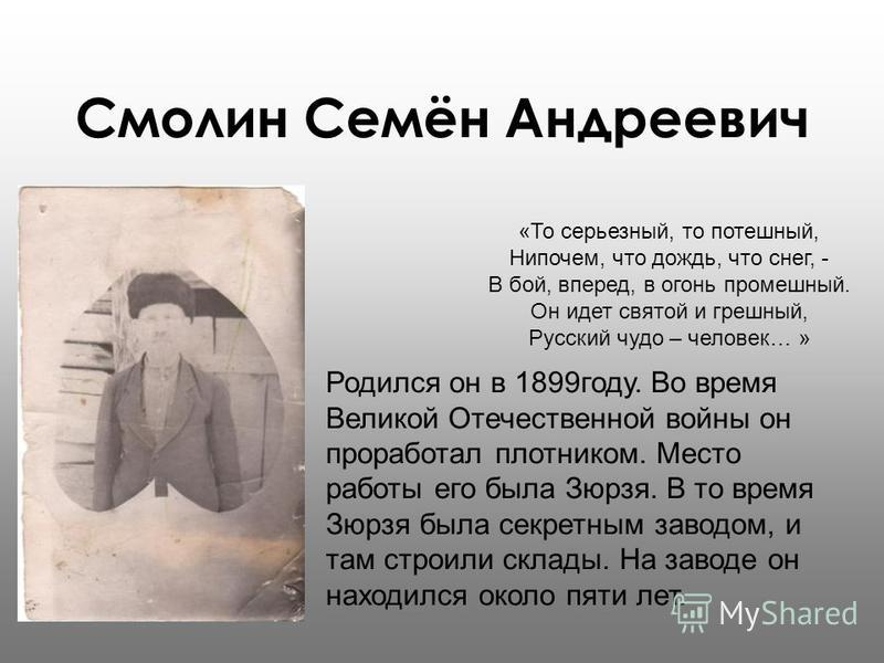 Смолин Семён Андреевич «То серьезный, то потешный, Нипочем, что дождь, что снег, - В бой, вперед, в огонь кромешный. Он идет святой и грешный, Русский чудо – человек… » Родился он в 1899 году. Во время Великой Отечественной войны он проработал плотни