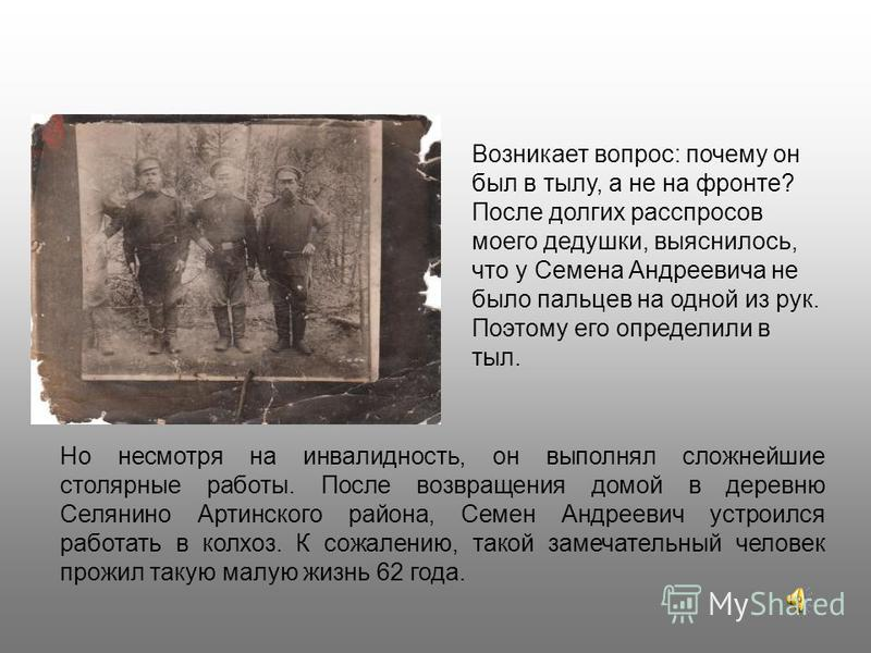Но несмотря на инвалидность, он выполнял сложнейшие столярные работы. После возвращения домой в деревню Селянино Артинского района, Семен Андреевич устроился работать в колхоз. К сожалению, такой замечательный человек прожил такую малую жизнь 62 года