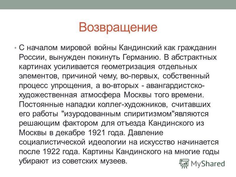 Возвращение С началом мировой войны Кандинский как гражданин России, вынужден покинуть Германию. В абстрактных картинах усиливается геометризация отдельных элементов, причиной чему, во-первых, собственный процесс упрощения, а во-вторых - авангардистс