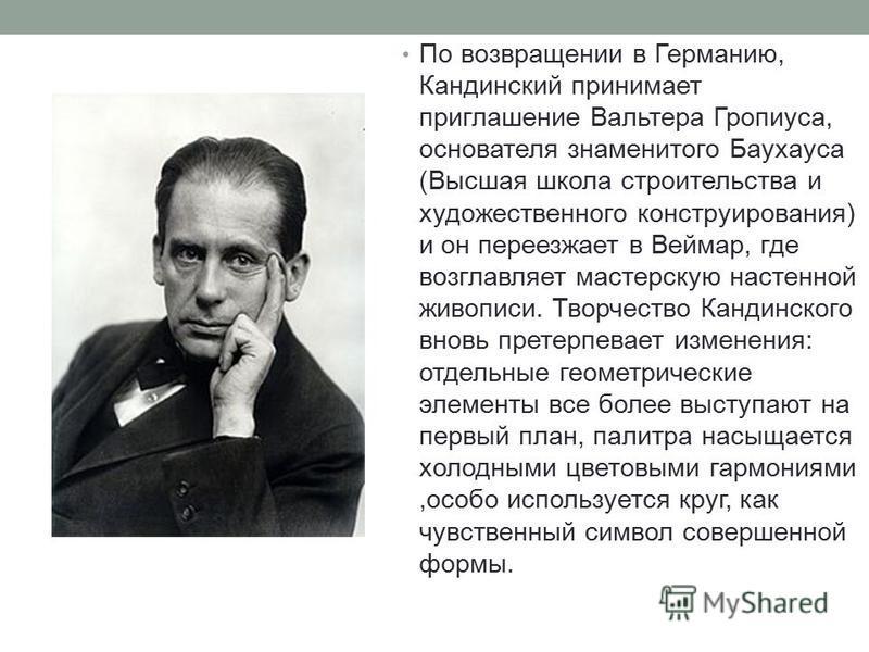 По возвращении в Германию, Кандинский принимает приглашение Вальтера Гропиуса, основателя знаменитого Баухауса (Высшая школа строительства и художественного конструирования) и он переезжает в Веймар, где возглавляет мастерскую настенной живописи. Тво