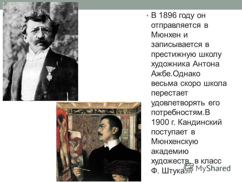 В 1896 году он отправляется в Мюнхен и записывается в престижную школу художника Антона Ажбе.Однако весьма скоро школа перестает удовлетворять его потребностям.В 1900 г. Кандинский поступает в Мюнхенскую академию художеств, в класс Ф. Штука.
