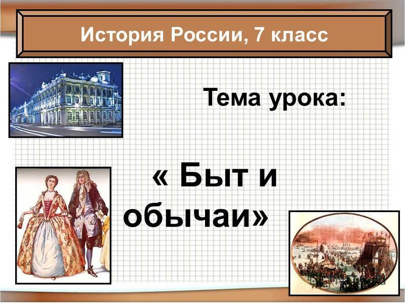 Тема урока: « Быт и обычаи» История России, 7 класс