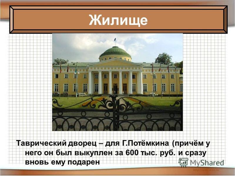 Таврический дворец – для Г.Потёмкина (причём у него он был выкуплен за 600 тыс. руб. и сразу вновь ему подарен Жилище