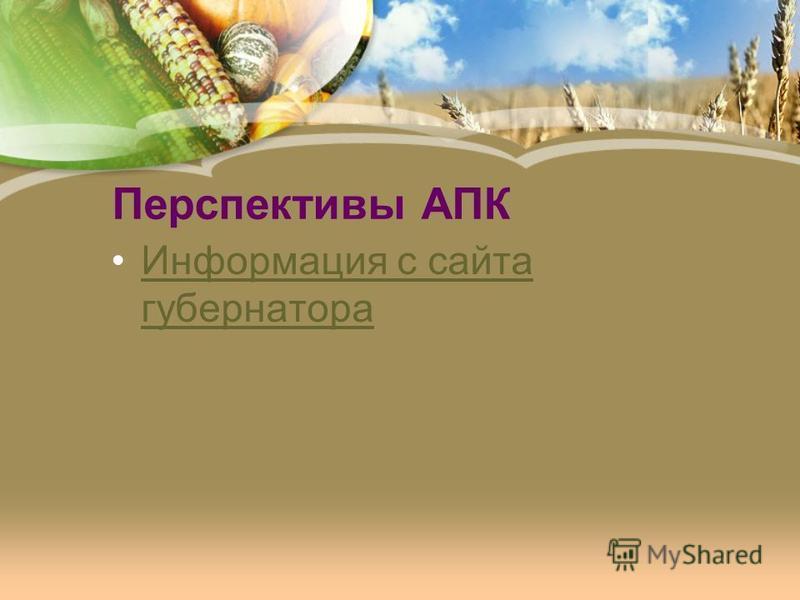 Перспективы АПК Информация с сайта губернатора Информация с сайта губернатора