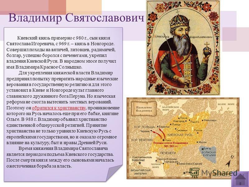 Владимир Святославович Киевский князь примерно с 980 г., сын князя Святослава Игоревича, с 969 г. – князь в Новгороде. Совершил походы на вятичей, литовцев, радимичей, болгар, успешно боролся с печенегами, укрепил владения Киевской Руси. В народном э