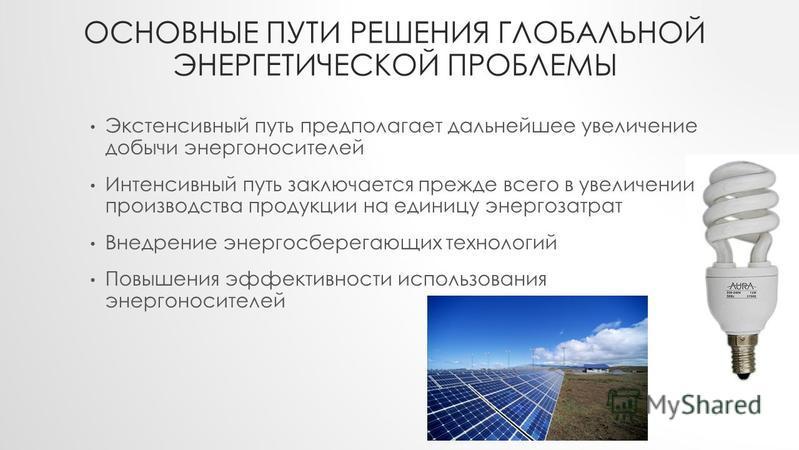 ОСНОВНЫЕ ПУТИ РЕШЕНИЯ ГЛОБАЛЬНОЙ ЭНЕРГЕТИЧЕСКОЙ ПРОБЛЕМЫ Экстенсивный путь предполагает дальнейшее увеличение добычи энергоносителей Интенсивный путь заключается прежде всего в увеличении производства продукции на единицу энергозатрат Внедрение энерг