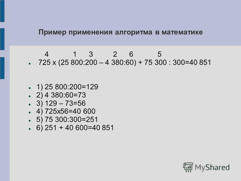 Пример применения алгоритма в математике 4 1 3 2 6 5 725 х (25 800:200 – 4 380:60) + 75 300 : 300=40 851 1) 25 800:200=129 2) 4 380:60=73 3) 129 – 73=56 4) 725 х 56=40 600 5) 75 300:300=251 6) 251 + 40 600=40 851
