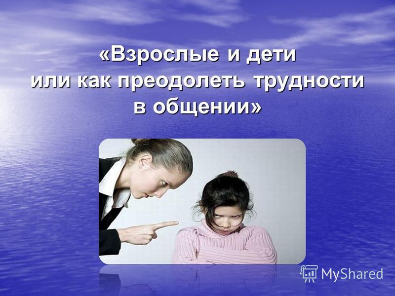 «Взрослые и дети или как преодолеть трудности в общении»