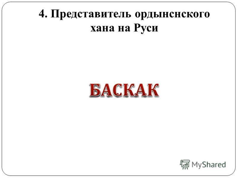 4. Представитель ордынского хана на Руси