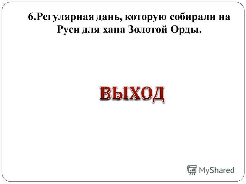 6. Регулярная дань, которую собирали на Руси для хана Золотой Орды.